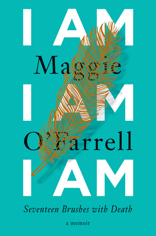 I Am, I Am, I Am - Seventeen Brushes with Death by Maggie O' Farrell